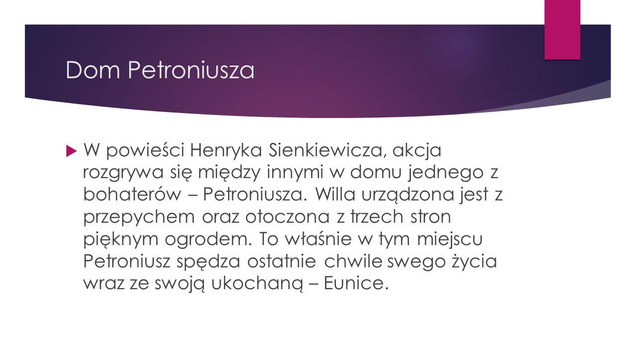 Dom Petroniusza  W powieści Henryka Sienkiewicza, akcja rozgrywa się między innymi w domu jednego z bohaterów – Petroniusza. Willa urządzona jest z p