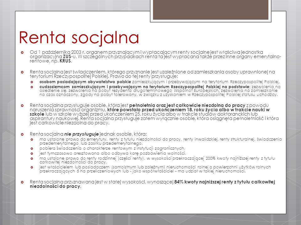 Renta socjalna  Od 1 października 2003 r. organem przyznającym i wypłacającym renty socjalne jest właściwa jednostka organizacyjna ZUS -u. W szczegól