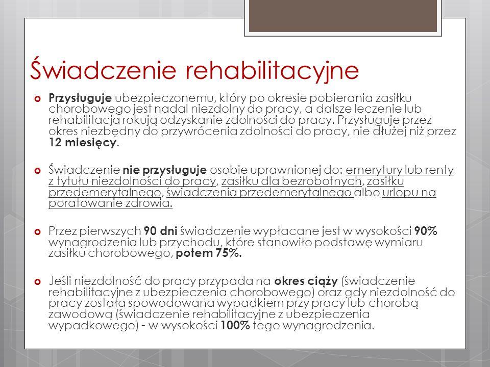 Świadczenie rehabilitacyjne  Przysługuje ubezpieczonemu, który po okresie pobierania zasiłku chorobowego jest nadal niezdolny do pracy, a dalsze leczenie lub rehabilitacja rokują odzyskanie zdolności do pracy.
