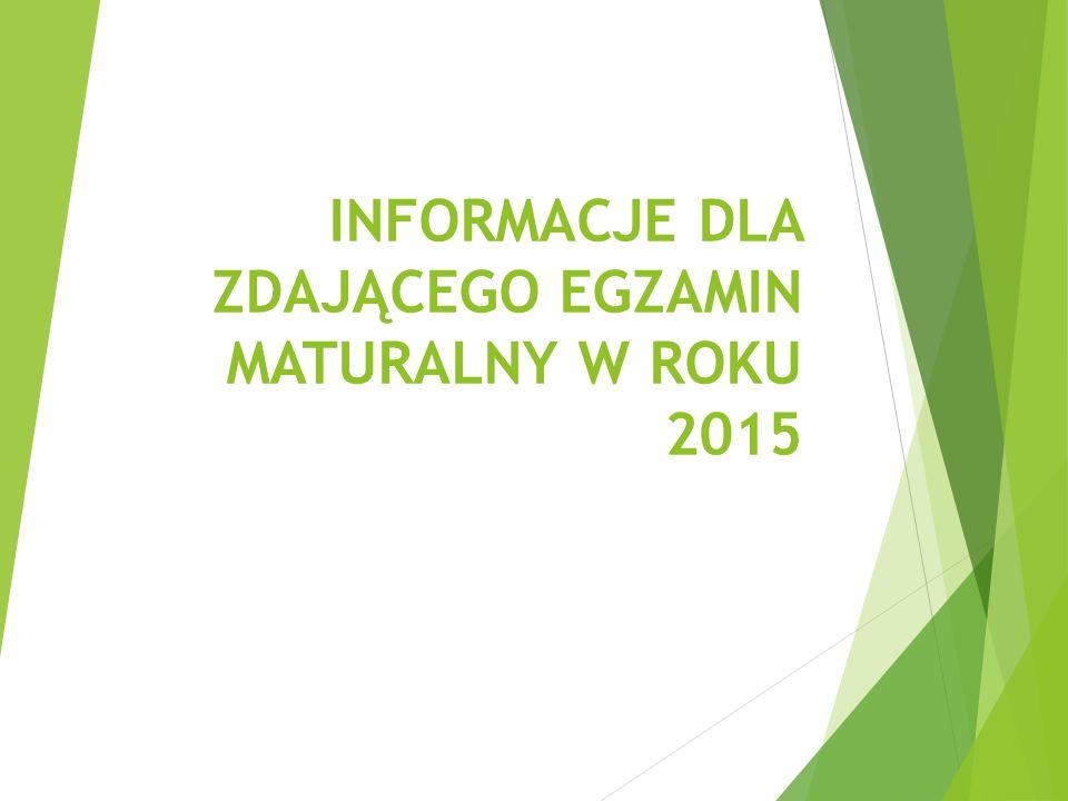 INFORMACJE DLA ZDAJĄCEGO EGZAMIN MATURALNY W ROKU 2015