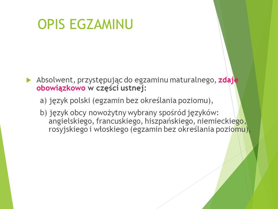 OPIS EGZAMINU w części pisemnej: a) język polski na poziomie podstawowym, b) matematykę na poziomie podstawowym, c) język obcy nowożytny, ten sam, co w części ustnej, d) jeden przedmiot dodatkowy na poziomie rozszerzonym (LO) (biologia, chemia, filozofia, geografia, historia, hist.