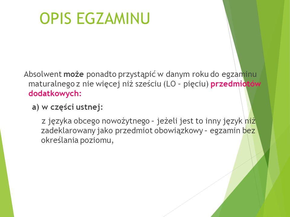 OPIS EGZAMINU b) w części pisemnej:  z języka polskiego – na poziomie rozszerzonym,  z matematyki – na poziomie rozszerzonym,  z języka obcego nowożytnego – jeżeli jest to ten sam język, który zadeklarował jako przedmiot obowiązkowy – na poziomie rozszerzonym,  z języka obcego nowożytnego – jeżeli jest to inny język niż zadeklarowany jako obowiązkowy – na poziomie podstawowym (tylko technikum) albo rozszerzonym,  z biologii, chemii, filozofii, fizyki i astronomii, geografii, historii, historii muzyki, historii sztuki, informatyki, języka łacińskiego i kultury antycznej, języka mniejszości etnicznej, języka regionalnego, wiedzy o społeczeństwie, wiedzy o tańcu – na poziomie podstawowym(tylko technikum) albo rozszerzonym,  z języka mniejszości narodowej – na poziomie podstawowym(tylko technikum) lub rozszerzonym.