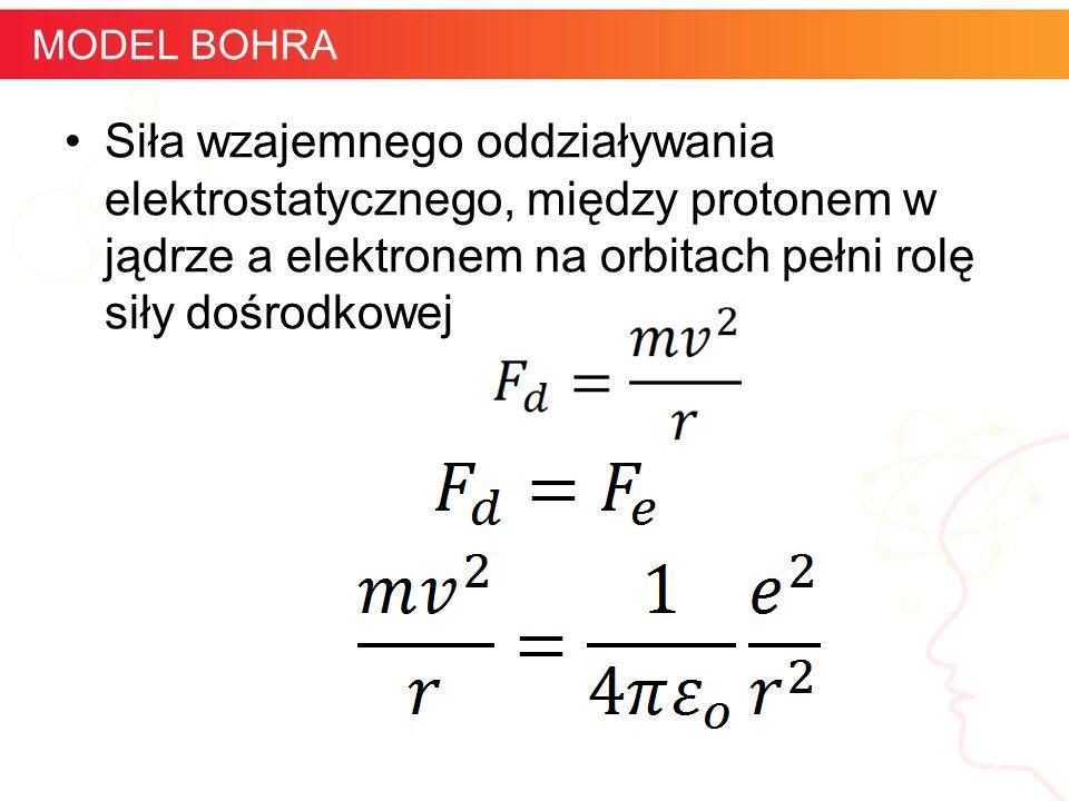 Siła wzajemnego oddziaływania elektrostatycznego, między protonem w jądrze a elektronem na orbitach pełni rolę siły dośrodkowej informatyka + 12 MODEL