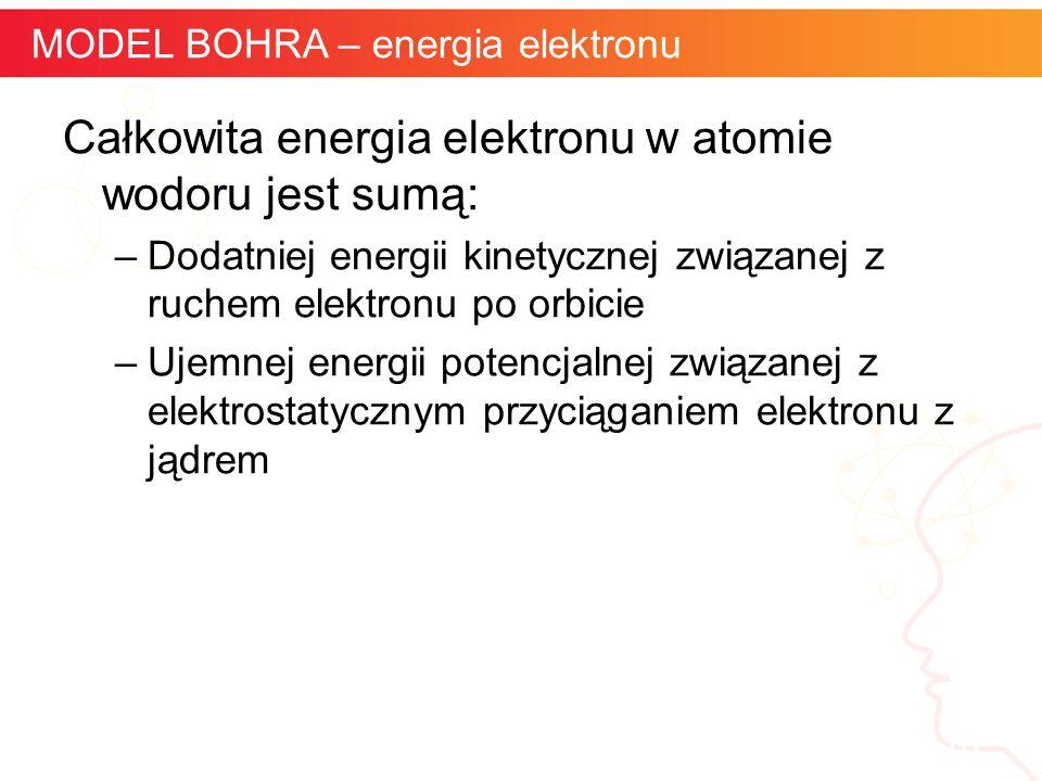 Całkowita energia elektronu w atomie wodoru jest sumą: –Dodatniej energii kinetycznej związanej z ruchem elektronu po orbicie –Ujemnej energii potencj
