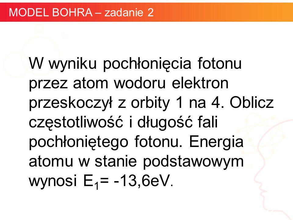 informatyka + 22 MODEL BOHRA – zadanie 2 W wyniku pochłonięcia fotonu przez atom wodoru elektron przeskoczył z orbity 1 na 4. Oblicz częstotliwość i d