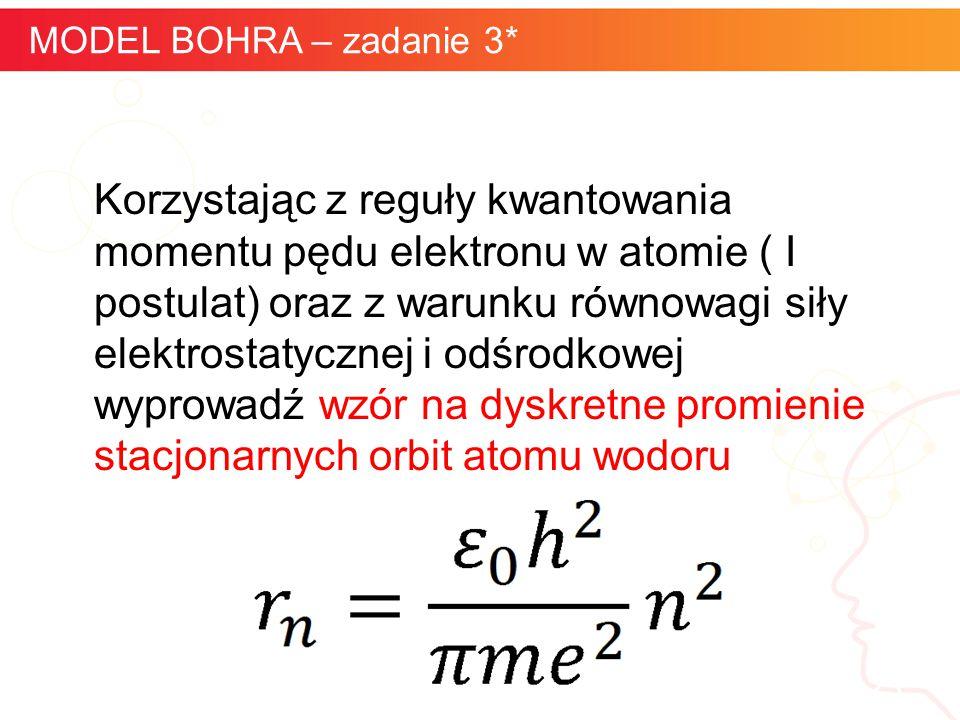 informatyka + 23 MODEL BOHRA – zadanie 3* Korzystając z reguły kwantowania momentu pędu elektronu w atomie ( I postulat) oraz z warunku równowagi siły