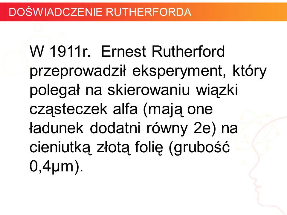 W 1911r. Ernest Rutherford przeprowadził eksperyment, który polegał na skierowaniu wiązki cząsteczek alfa (mają one ładunek dodatni równy 2e) na cieni
