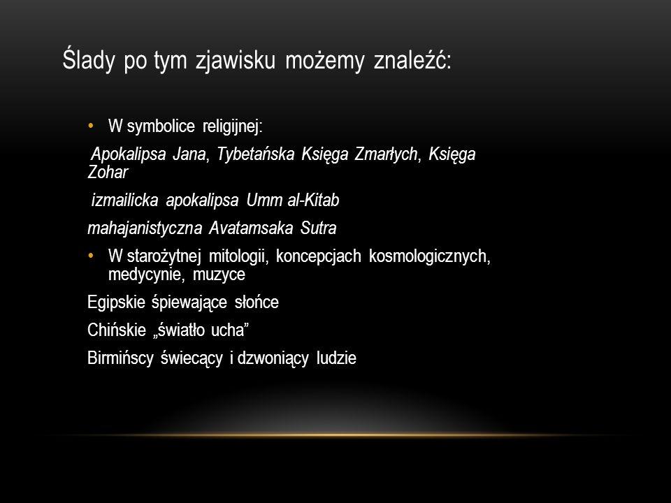 """Ślady po tym zjawisku możemy znaleźć: W symbolice religijnej: Apokalipsa Jana, Tybetańska Księga Zmarłych, Księga Zohar izmailicka apokalipsa Umm al-Kitab mahajanistyczna Avatamsaka Sutra W starożytnej mitologii, koncepcjach kosmologicznych, medycynie, muzyce Egipskie śpiewające słońce Chińskie """"światło ucha Birmińscy świecący i dzwoniący ludzie"""