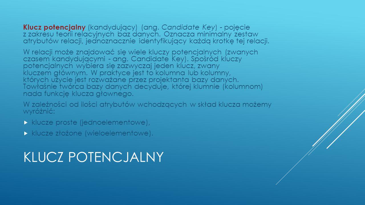 KLUCZ POTENCJALNY Klucz potencjalny (kandydujący) (ang. Candidate Key) - pojęcie z zakresu teorii relacyjnych baz danych. Oznacza minimalny zestaw atr