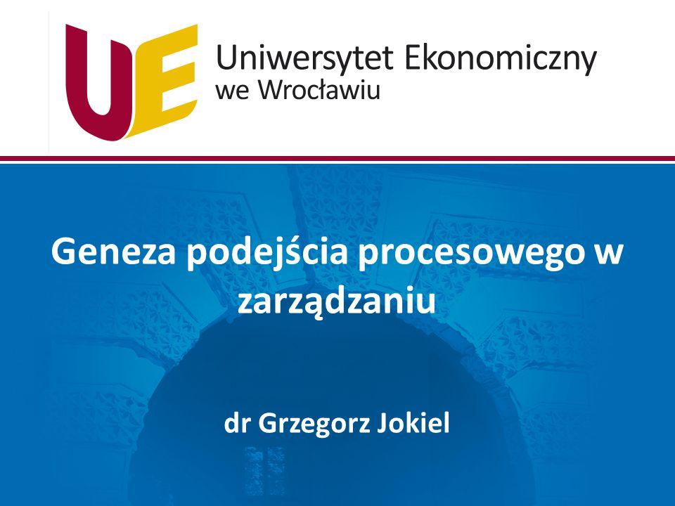 Geneza podejścia procesowego w zarządzaniu dr Grzegorz Jokiel