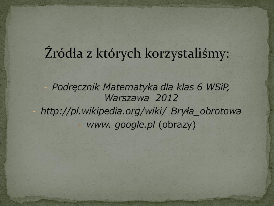 Źródła z których korzystaliśmy: - Podręcznik Matematyka dla klas 6 WSiP, Warszawa 2012 - http://pl.wikipedia.org/wiki/ Bryła_obrotowa - www. google.pl