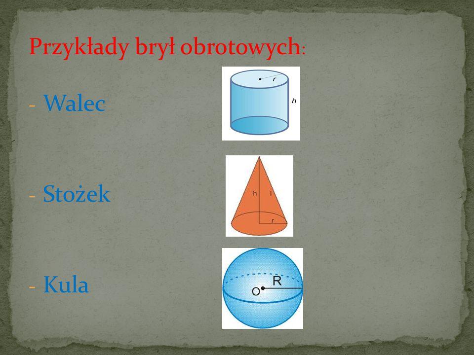 Przykłady brył obrotowych : - Walec - Stożek - Kula