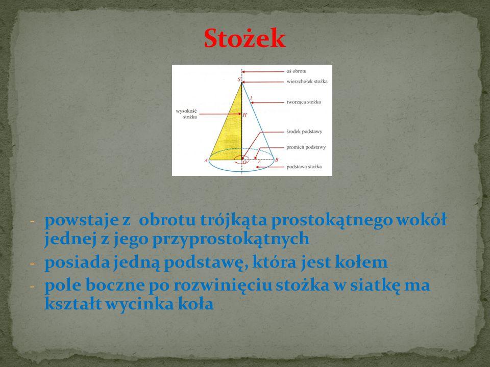Stożek - powstaje z obrotu trójkąta prostokątnego wokół jednej z jego przyprostokątnych - posiada jedną podstawę, która jest kołem - pole boczne po ro