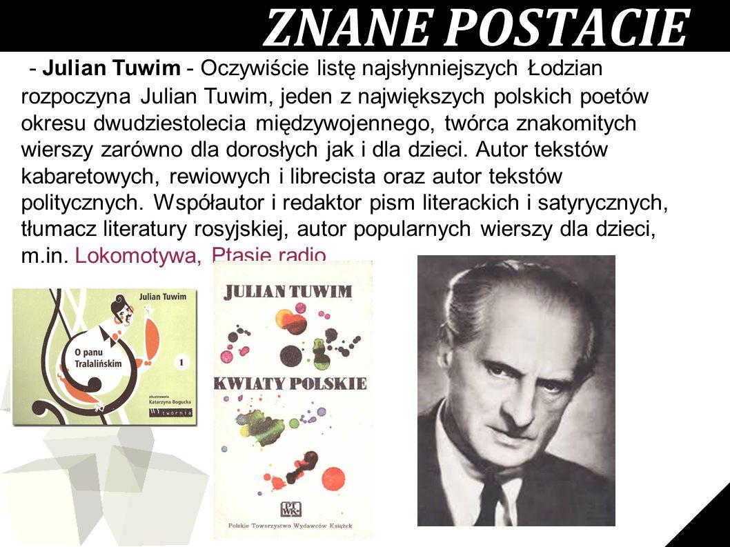 11 ZNANE POSTACIE - Julian Tuwim - Oczywiście listę najsłynniejszych Łodzian rozpoczyna Julian Tuwim, jeden z największych polskich poetów okresu dwudziestolecia międzywojennego, twórca znakomitych wierszy zarówno dla dorosłych jak i dla dzieci.