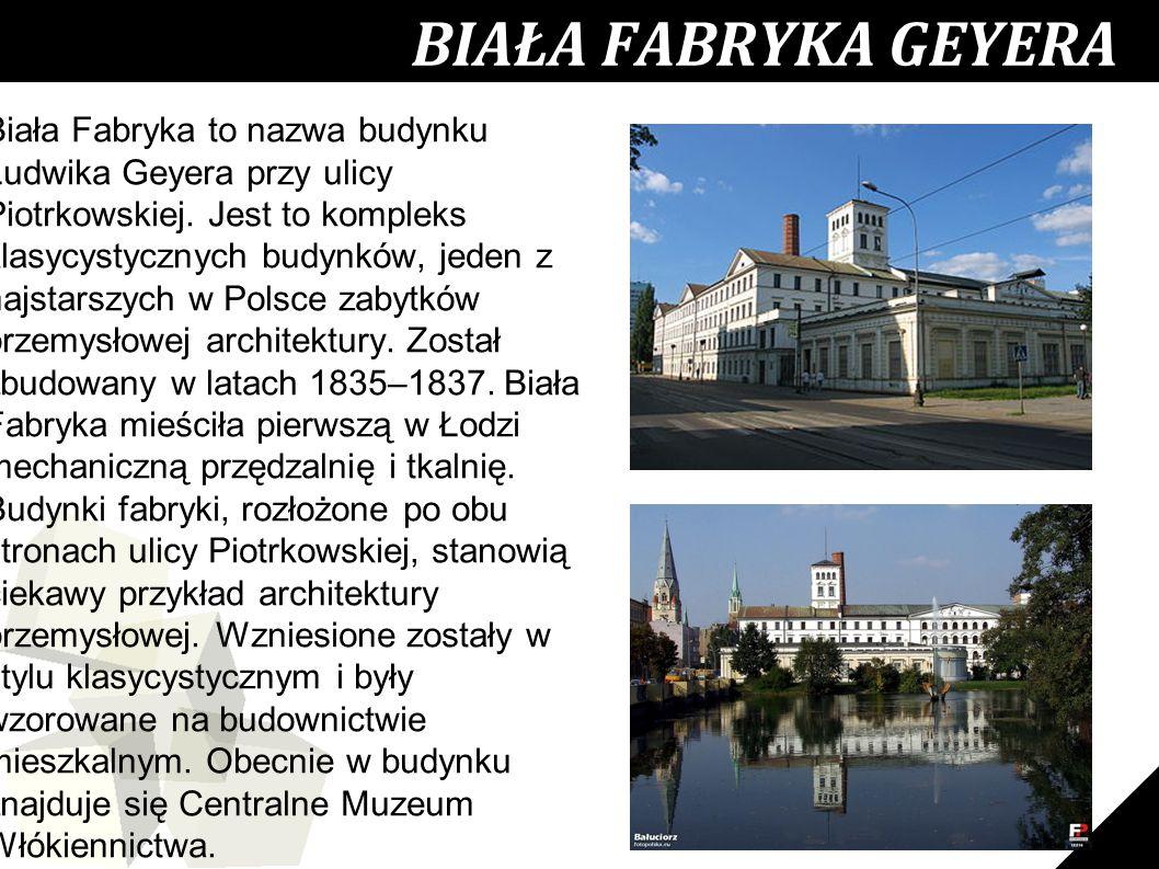 18 Biała Fabryka to nazwa budynku Ludwika Geyera przy ulicy Piotrkowskiej. Jest to kompleks klasycystycznych budynków, jeden z najstarszych w Polsce z