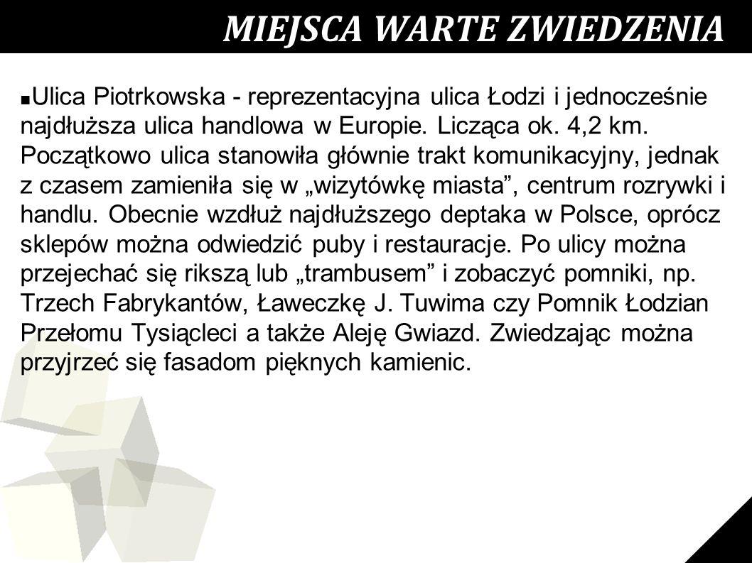 20 MIEJSCA WARTE ZWIEDZENIA ■ Ulica Piotrkowska - reprezentacyjna ulica Łodzi i jednocześnie najdłuższa ulica handlowa w Europie. Licząca ok. 4,2 km.