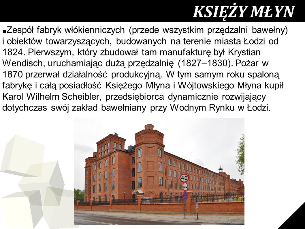 23 KSIĘŻY MŁYN ■ Zespół fabryk włókienniczych (przede wszystkim przędzalni bawełny) i obiektów towarzyszących, budowanych na terenie miasta Łodzi od 1824.