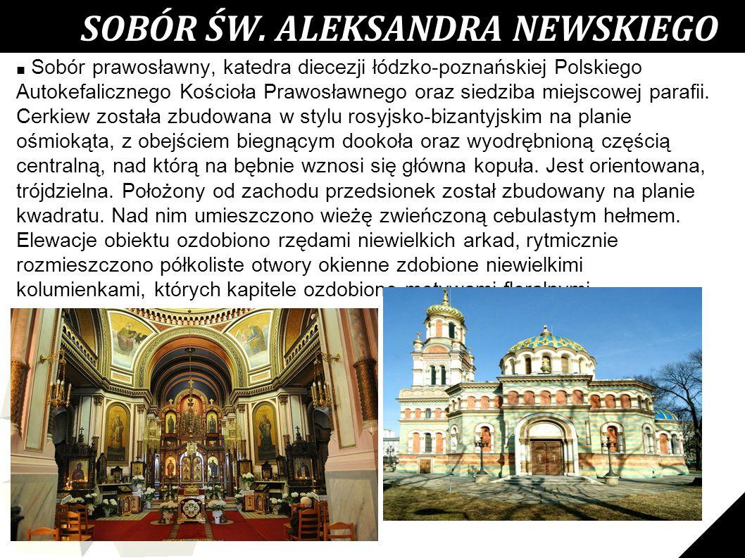 24 SOBÓR ŚW. ALEKSANDRA NEWSKIEGO ■ Sobór prawosławny, katedra diecezji łódzko-poznańskiej Polskiego Autokefalicznego Kościoła Prawosławnego oraz sied
