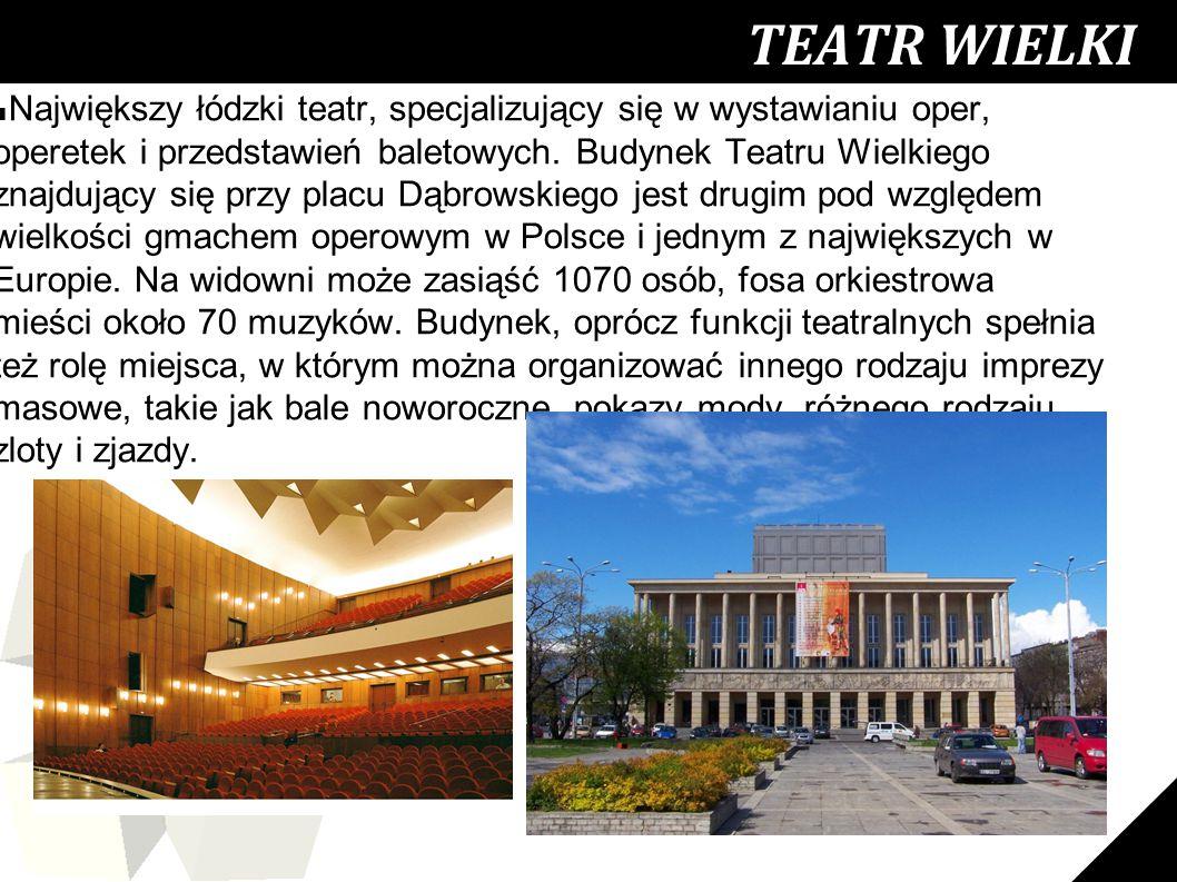 26 TEATR WIELKI ■ Największy łódzki teatr, specjalizujący się w wystawianiu oper, operetek i przedstawień baletowych. Budynek Teatru Wielkiego znajduj
