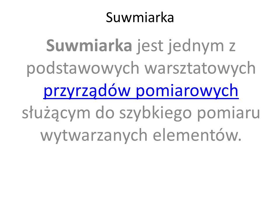 Suwmiarka Suwmiarka jest jednym z podstawowych warsztatowych przyrządów pomiarowych służącym do szybkiego pomiaru wytwarzanych elementów. przyrządów p