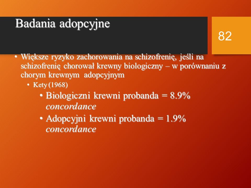 Badania bliźniąt Gottesman (1991) przegląd 13 prac Gottesman (1991) przegląd 13 prac DZ = 17%MZ = 48% DZ = 17%MZ = 48% Torrey (1994) przegląd 8 prac Torrey (1994) przegląd 8 prac DZ = 6%MZ = 28% DZ = 6%MZ = 28% Wyższe ryzyko zachorowania, jeśli proband ma ciężki przebieg choroby Wyższe ryzyko zachorowania, jeśli proband ma ciężki przebieg choroby 81