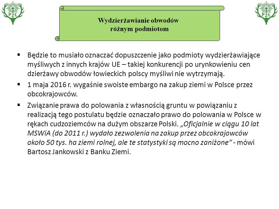 Wydzierżawianie obwodów różnym podmiotom  Będzie to musiało oznaczać dopuszczenie jako podmioty wydzierżawiające myśliwych z innych krajów UE – takiej konkurencji po urynkowieniu cen dzierżawy obwodów łowieckich polscy myśliwi nie wytrzymają.