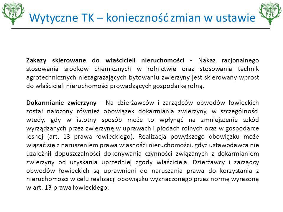 Wytyczne TK – konieczność zmian w ustawie Zakazy skierowane do właścicieli nieruchomości - Nakaz racjonalnego stosowania środków chemicznych w rolnictwie oraz stosowania technik agrotechnicznych niezagrażających bytowaniu zwierzyny jest skierowany wprost do właścicieli nieruchomości prowadzących gospodarkę rolną.