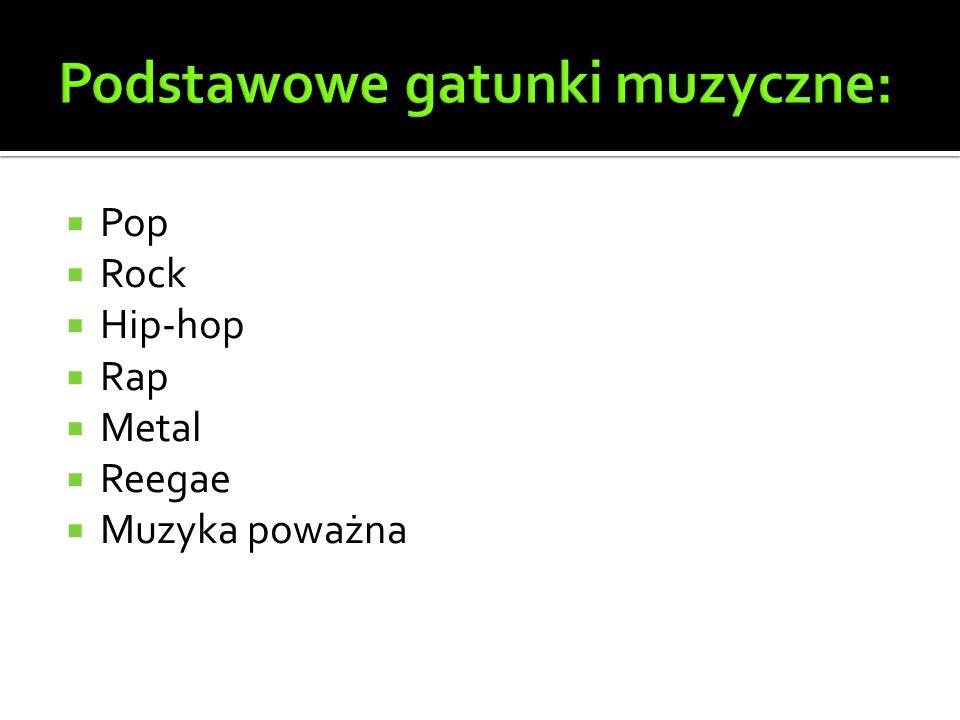  Pop  Rock  Hip-hop  Rap  Metal  Reegae  Muzyka poważna