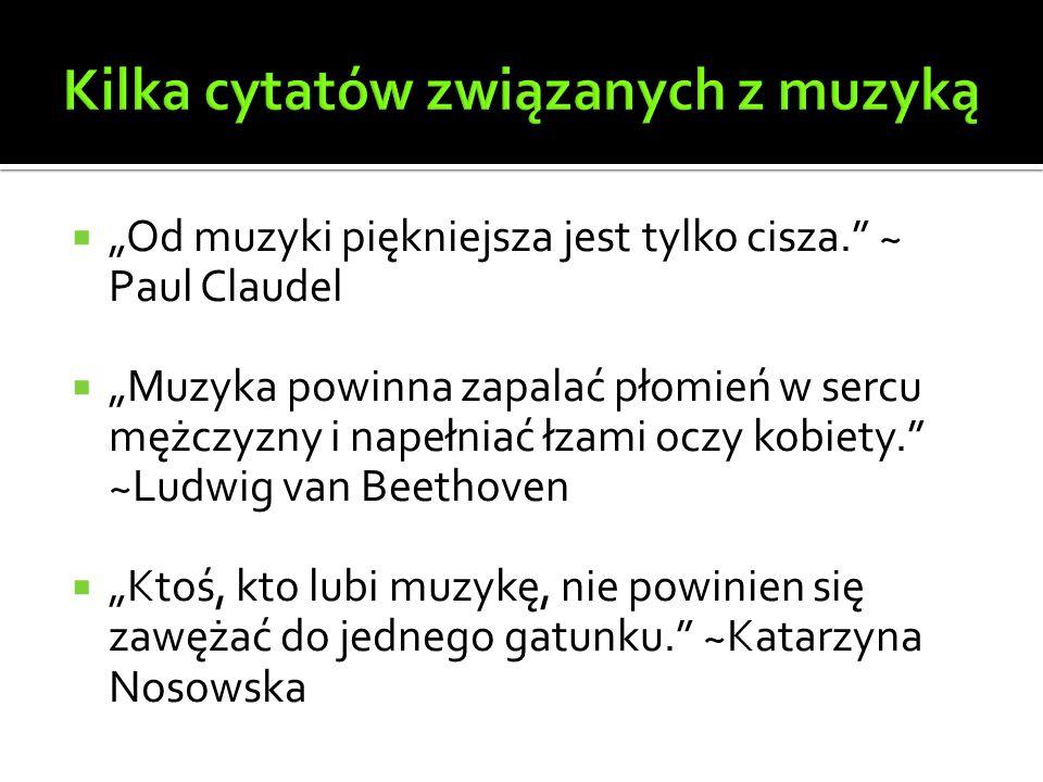 """ """"Od muzyki piękniejsza jest tylko cisza. ~ Paul Claudel  """"Muzyka powinna zapalać płomień w sercu mężczyzny i napełniać łzami oczy kobiety. ~Ludwig van Beethoven  """"Ktoś, kto lubi muzykę, nie powinien się zawężać do jednego gatunku. ~Katarzyna Nosowska"""