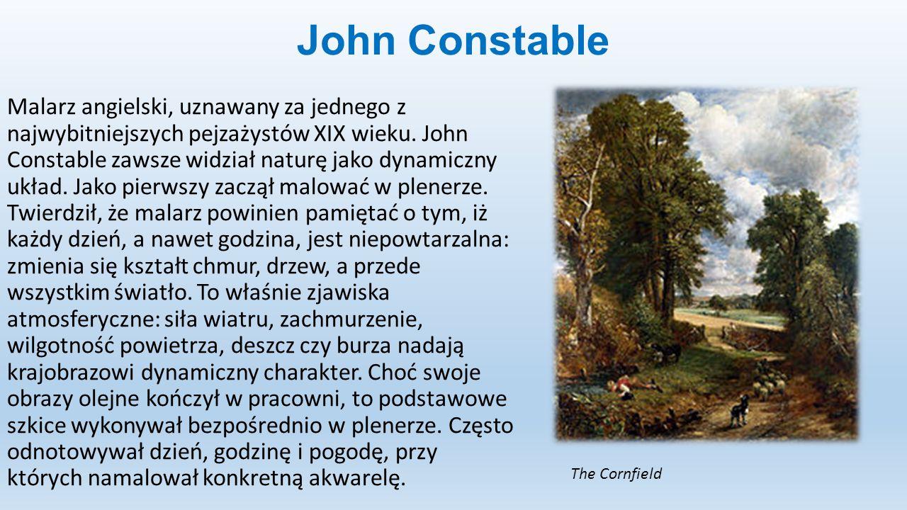 John Constable Malarz angielski, uznawany za jednego z najwybitniejszych pejzażystów XIX wieku. John Constable zawsze widział naturę jako dynamiczny u