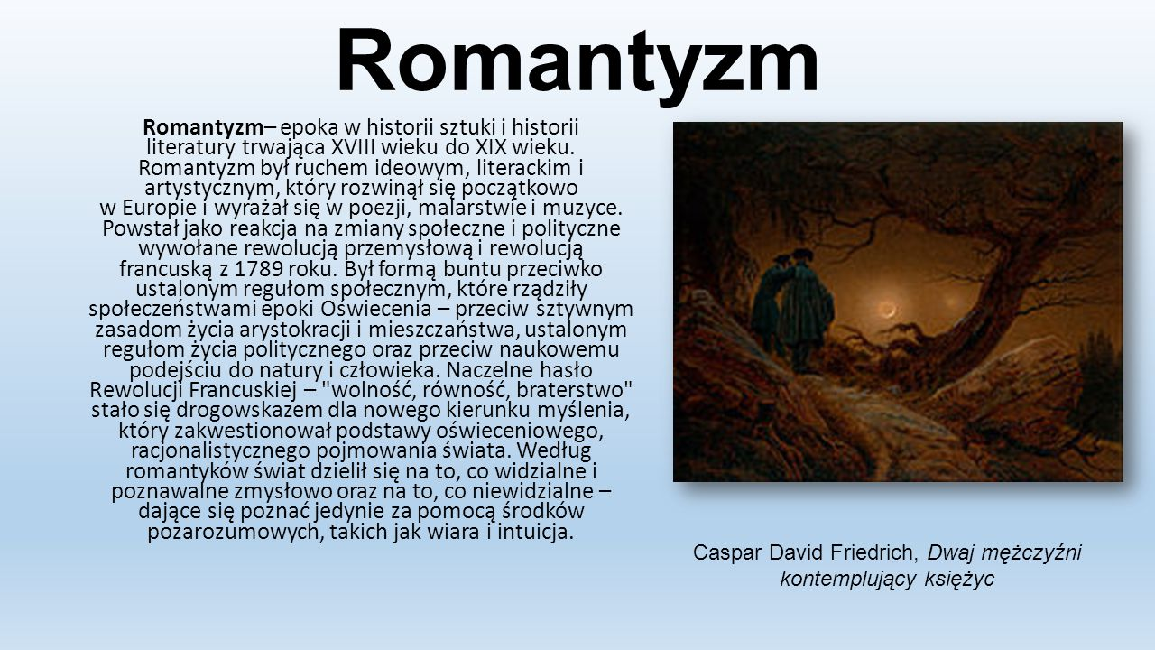 Romantyzm Romantyzm– epoka w historii sztuki i historii literatury trwająca XVIII wieku do XIX wieku. Romantyzm był ruchem ideowym, literackim i artys
