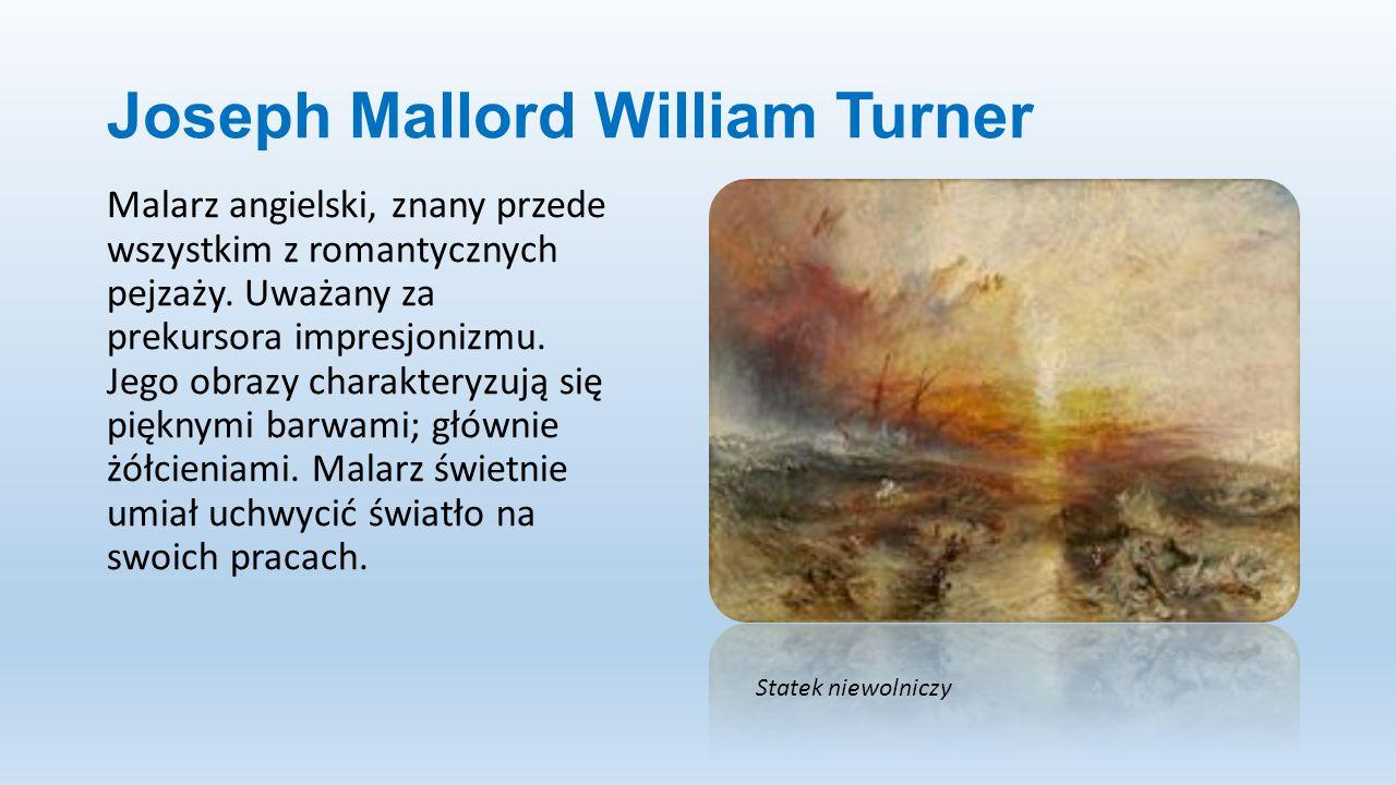 Joseph Mallord William Turner Malarz angielski, znany przede wszystkim z romantycznych pejzaży. Uważany za prekursora impresjonizmu. Jego obrazy chara