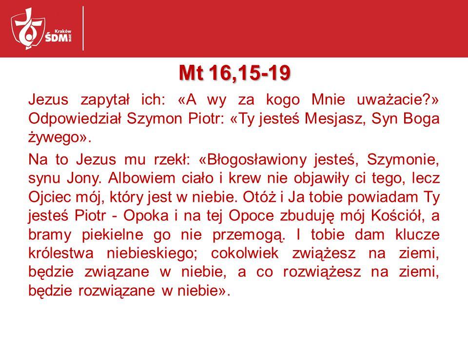 Mt 16,15-19 Jezus zapytał ich: «A wy za kogo Mnie uważacie?» Odpowiedział Szymon Piotr: «Ty jesteś Mesjasz, Syn Boga żywego».