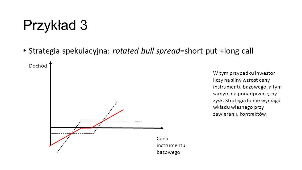 Przykład 3 Strategia spekulacyjna: rotated bull spread=short put +long call Dochód Cena instrumentu bazowego W tym przypadku inwestor liczy na silny wzrost ceny instrumentu bazowego, a tym samym na ponadprzeciętny zysk.