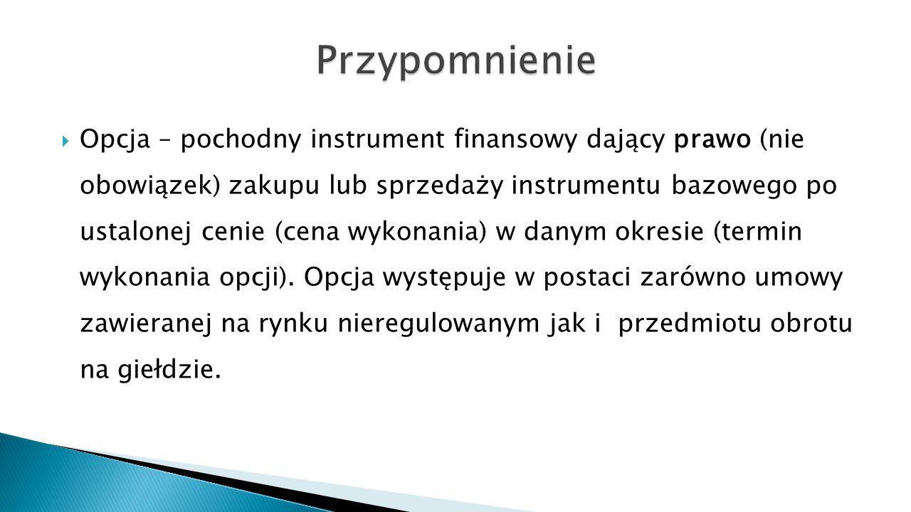  Opcja – pochodny instrument finansowy dający prawo (nie obowiązek) zakupu lub sprzedaży instrumentu bazowego po ustalonej cenie (cena wykonania) w d