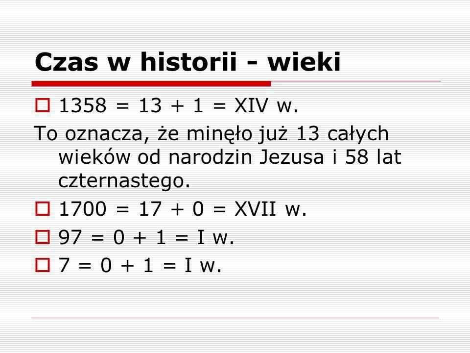 Czas w historii - wieki  1358 = 13 + 1 = XIV w. To oznacza, że minęło już 13 całych wieków od narodzin Jezusa i 58 lat czternastego.  1700 = 17 + 0