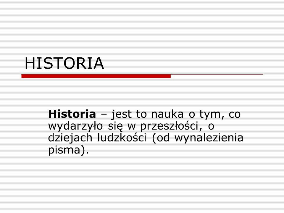 HISTORIA Historia – jest to nauka o tym, co wydarzyło się w przeszłości, o dziejach ludzkości (od wynalezienia pisma).
