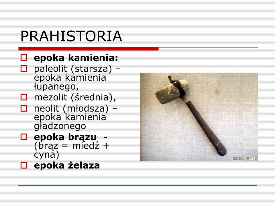 PRAHISTORIA  epoka kamienia:  paleolit (starsza) – epoka kamienia łupanego,  mezolit (średnia),  neolit (młodsza) – epoka kamienia gładzonego  ep