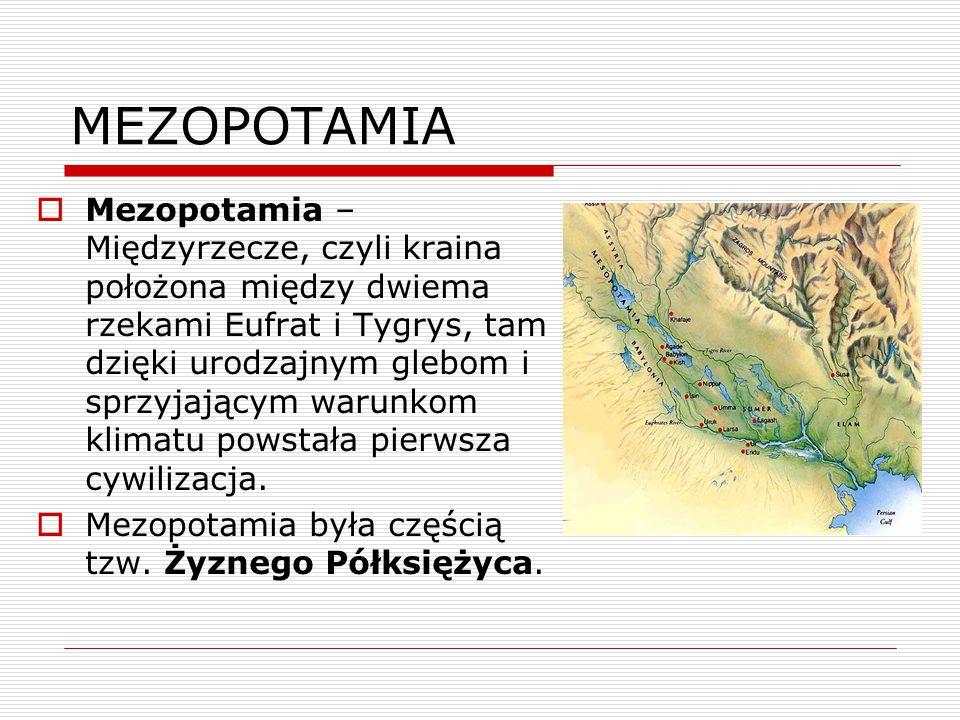 MEZOPOTAMIA  Mezopotamia – Międzyrzecze, czyli kraina położona między dwiema rzekami Eufrat i Tygrys, tam dzięki urodzajnym glebom i sprzyjającym war