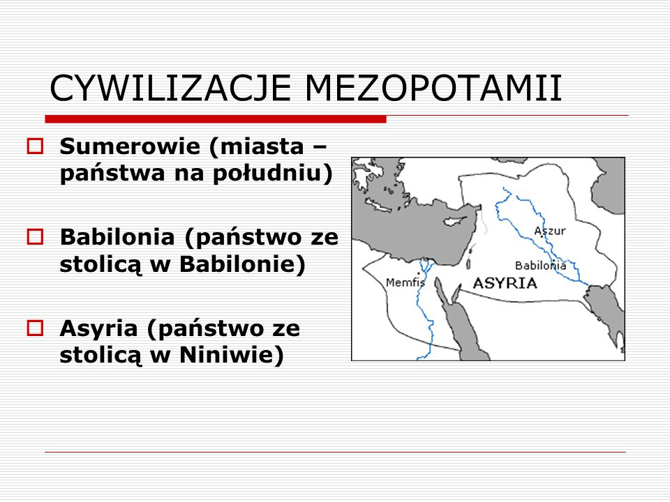CYWILIZACJE MEZOPOTAMII  Sumerowie (miasta – państwa na południu)  Babilonia (państwo ze stolicą w Babilonie)  Asyria (państwo ze stolicą w Niniwie