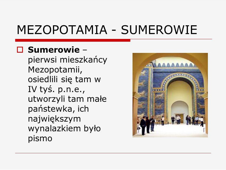 MEZOPOTAMIA - SUMEROWIE  Sumerowie – pierwsi mieszkańcy Mezopotamii, osiedlili się tam w IV tyś. p.n.e., utworzyli tam małe państewka, ich największy