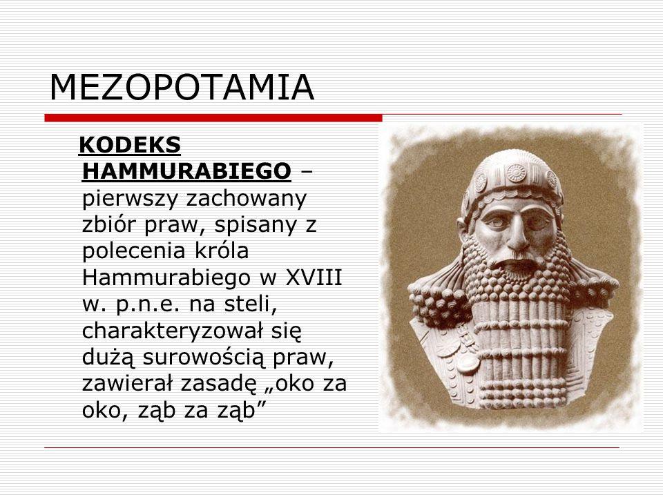 MEZOPOTAMIA KODEKS HAMMURABIEGO – pierwszy zachowany zbiór praw, spisany z polecenia króla Hammurabiego w XVIII w. p.n.e. na steli, charakteryzował si