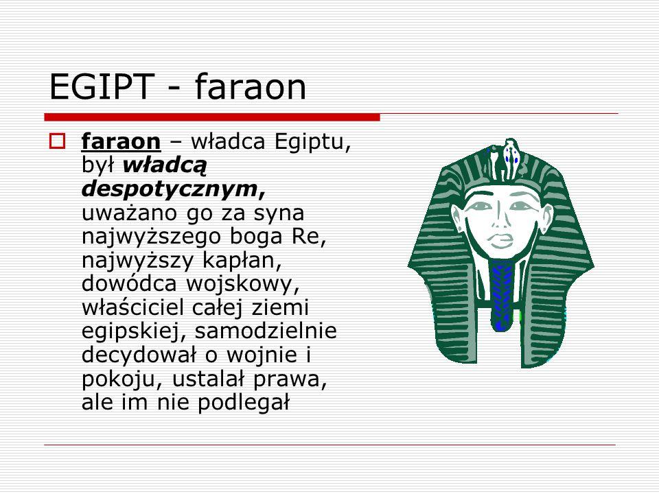EGIPT - faraon  faraon – władca Egiptu, był władcą despotycznym, uważano go za syna najwyższego boga Re, najwyższy kapłan, dowódca wojskowy, właścici