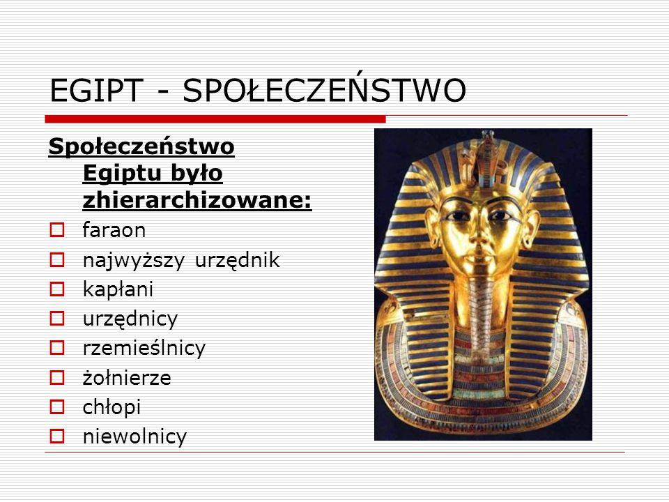 EGIPT - SPOŁECZEŃSTWO Społeczeństwo Egiptu było zhierarchizowane:  faraon  najwyższy urzędnik  kapłani  urzędnicy  rzemieślnicy  żołnierze  chł