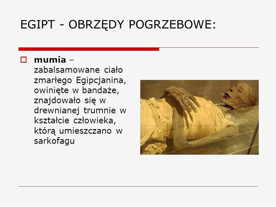 EGIPT - OBRZĘDY POGRZEBOWE:  mumia – zabalsamowane ciało zmarłego Egipcjanina, owinięte w bandaże, znajdowało się w drewnianej trumnie w kształcie cz