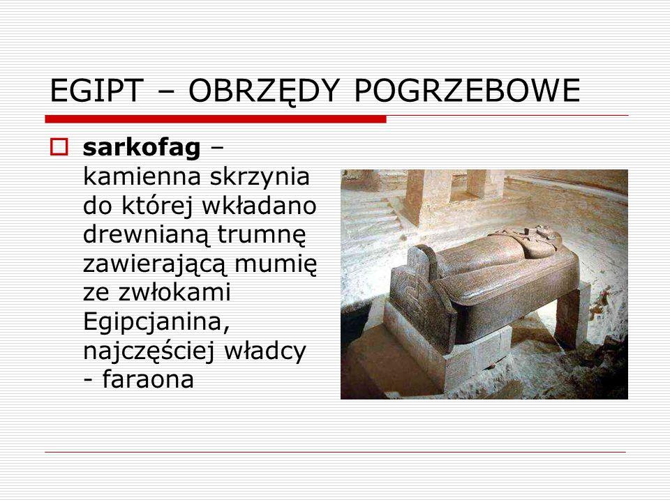 EGIPT – OBRZĘDY POGRZEBOWE  sarkofag – kamienna skrzynia do której wkładano drewnianą trumnę zawierającą mumię ze zwłokami Egipcjanina, najczęściej w