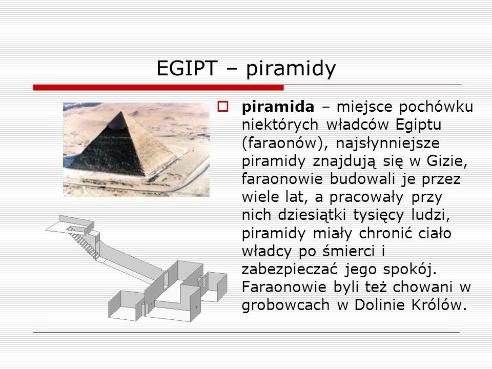 EGIPT – piramidy  piramida – miejsce pochówku niektórych władców Egiptu (faraonów), najsłynniejsze piramidy znajdują się w Gizie, faraonowie budowali