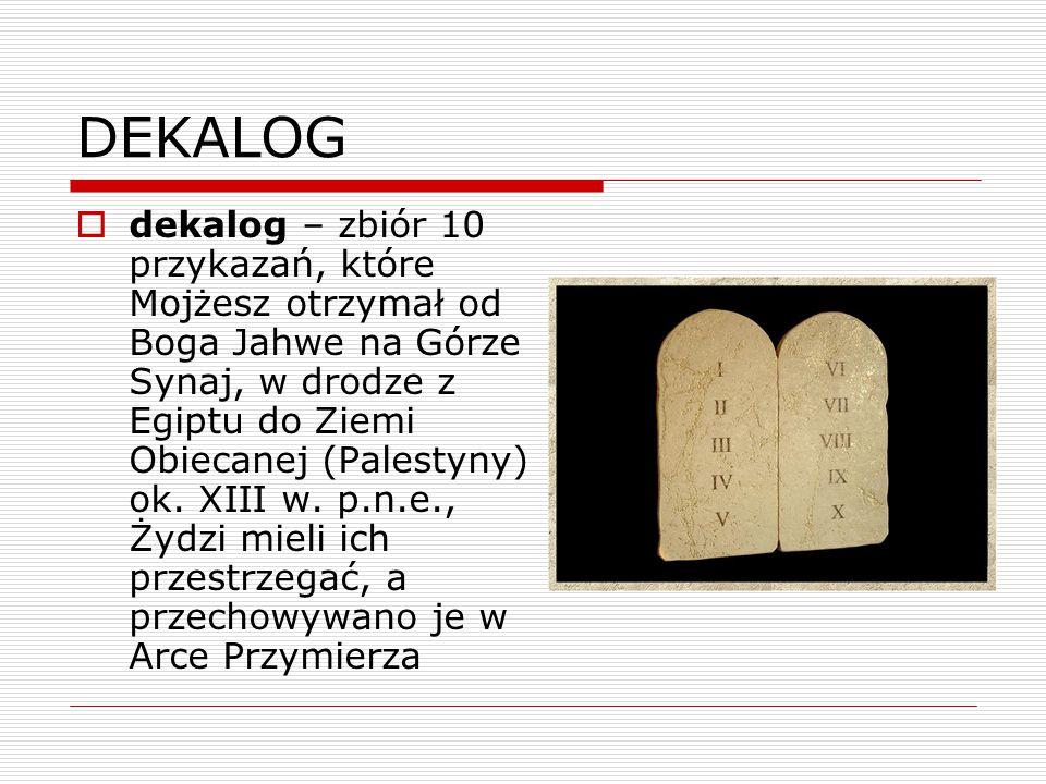DEKALOG  dekalog – zbiór 10 przykazań, które Mojżesz otrzymał od Boga Jahwe na Górze Synaj, w drodze z Egiptu do Ziemi Obiecanej (Palestyny) ok. XIII