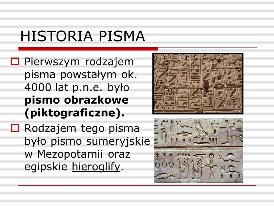 HISTORIA PISMA  Pierwszym rodzajem pisma powstałym ok. 4000 lat p.n.e. było pismo obrazkowe (piktograficzne).  Rodzajem tego pisma było pismo sumery