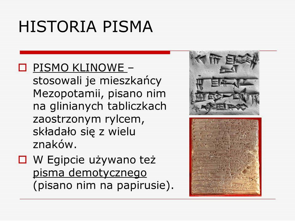 HISTORIA PISMA  PISMO KLINOWE – stosowali je mieszkańcy Mezopotamii, pisano nim na glinianych tabliczkach zaostrzonym rylcem, składało się z wielu zn
